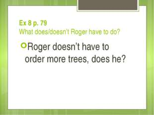 Ex 8 p. 79 What does/doesn't Roger have to do? Roger doesn't have to order mo