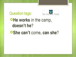 Question tags: He works in the camp, doesn't he? She can't come, can she?