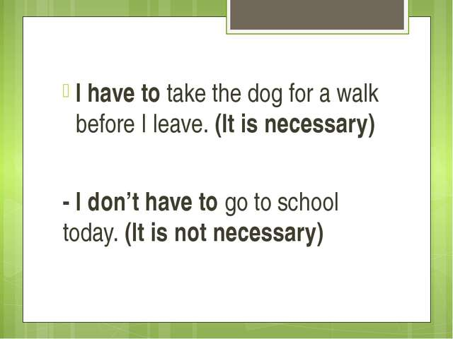 I have to take the dog for a walk before I leave. (It is necessary) - I don'...