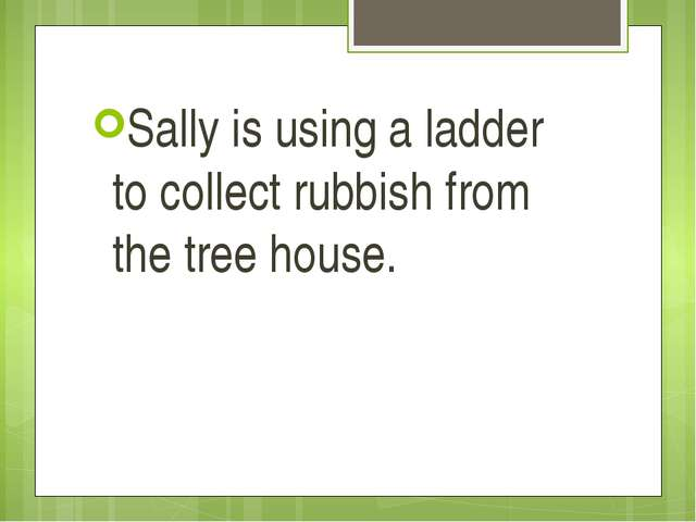 Sally is using a ladder to collect rubbish from the tree house.
