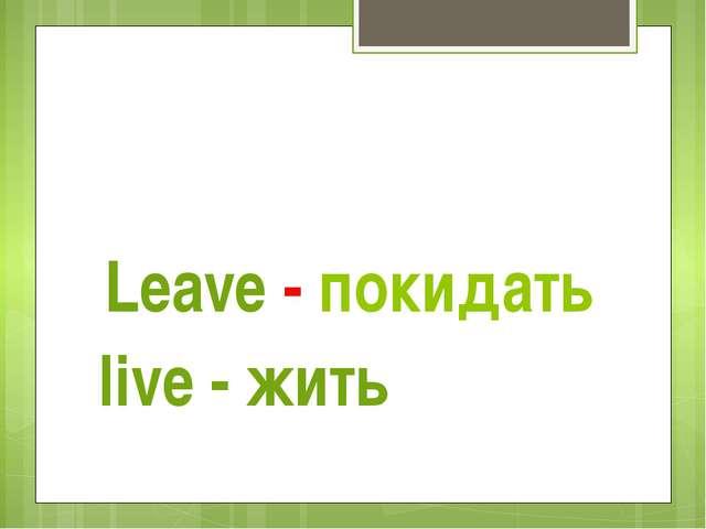 Leave - покидать live - жить