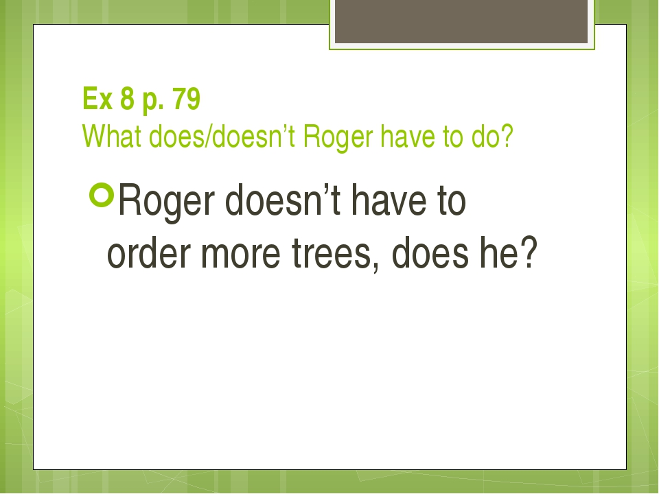Ex 8 p. 79 What does/doesn't Roger have to do? Roger doesn't have to order mo...