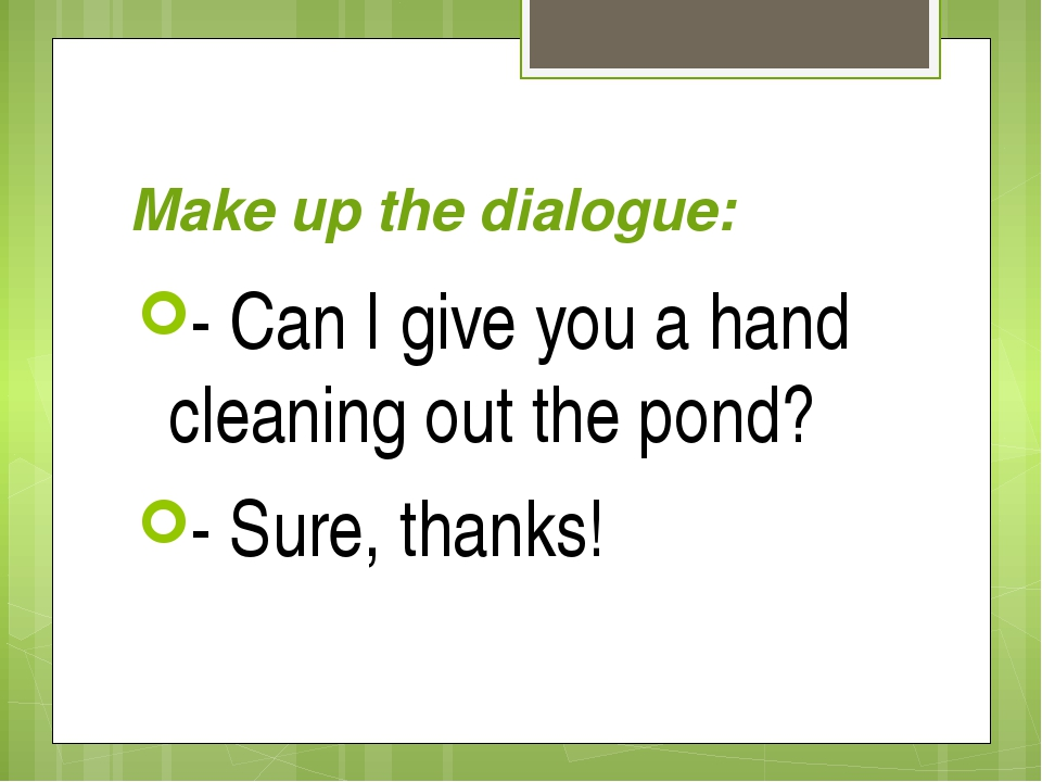 Make up the dialogue: - Can I give you a hand cleaning out the pond? - Sure,...