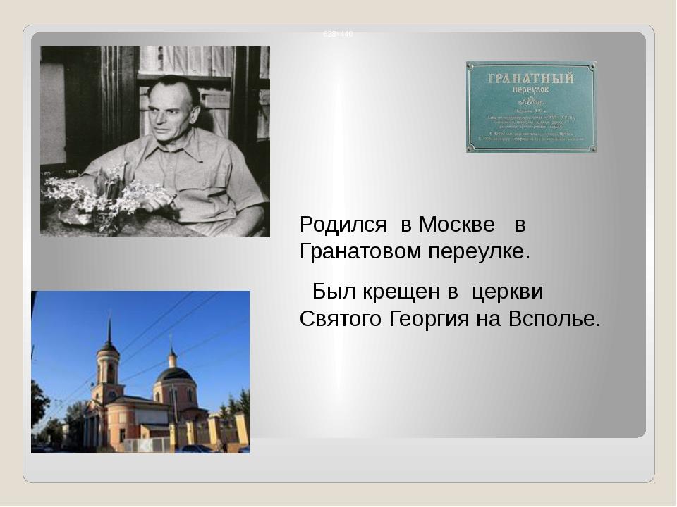 Родился в Москве в Гранатовом переулке. Был крещен в церкви Святого Георгия...