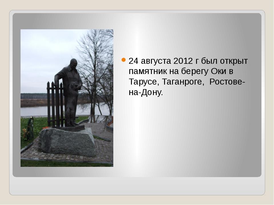24 августа 2012 г был открыт памятник на берегу Оки в Тарусе, Таганроге, Рост...