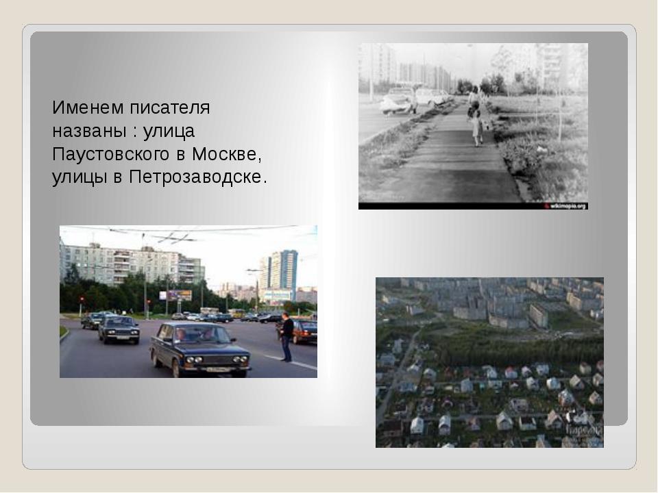 Именем писателя названы : улица Паустовского в Москве, улицы в Петрозаводске.