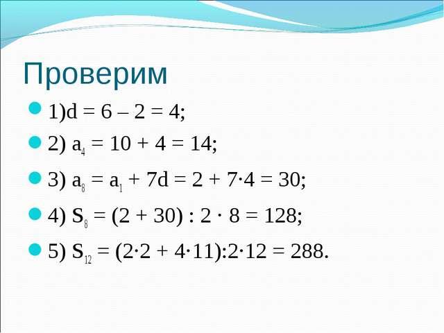 Проверим 1)d = 6 – 2 = 4; 2) а4 = 10 + 4 = 14; 3) а8 = а1 + 7d = 2 + 7·4 = 30...