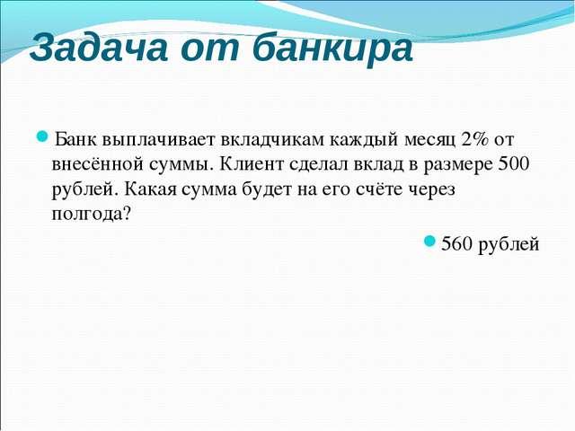Задача от банкира Банк выплачивает вкладчикам каждый месяц 2% от внесённой су...