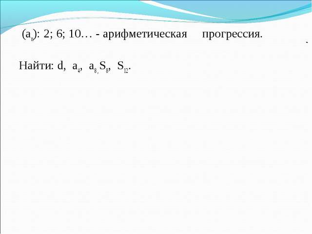 (аn): 2; 6; 10… - арифметическая прогрессия. Найти: d, a4, a8 , S8, S12.
