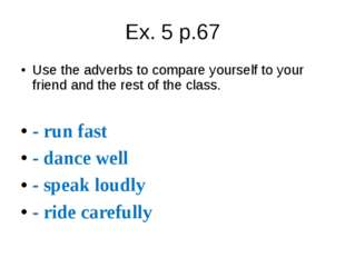 Ex. 5 p.67 Use the adverbs to compare yourself to your friend and the rest of