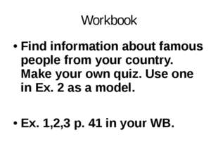 Workbook Find information about famous people from your country. Make your ow
