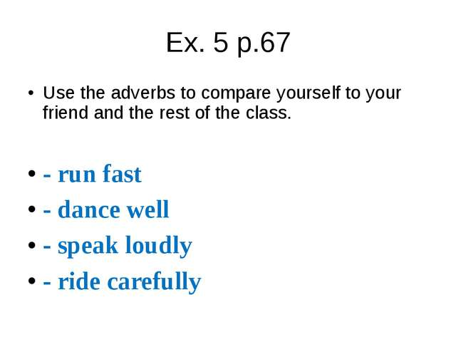 Ex. 5 p.67 Use the adverbs to compare yourself to your friend and the rest of...