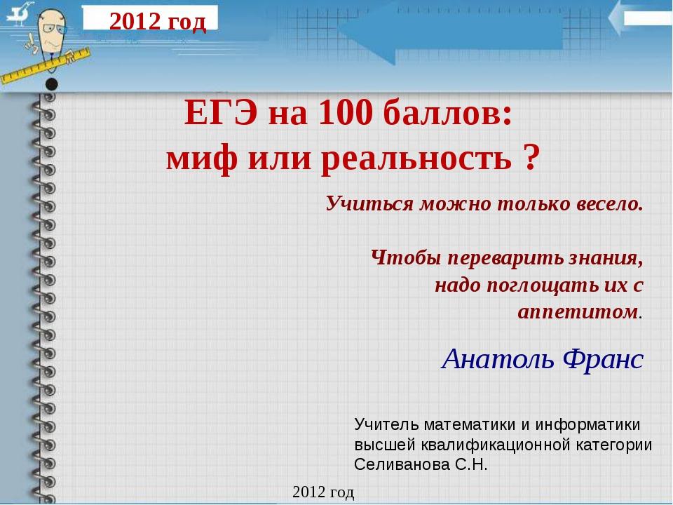 ЕГЭ на 100 баллов: миф или реальность ? 2012 год Учитель математики и информа...