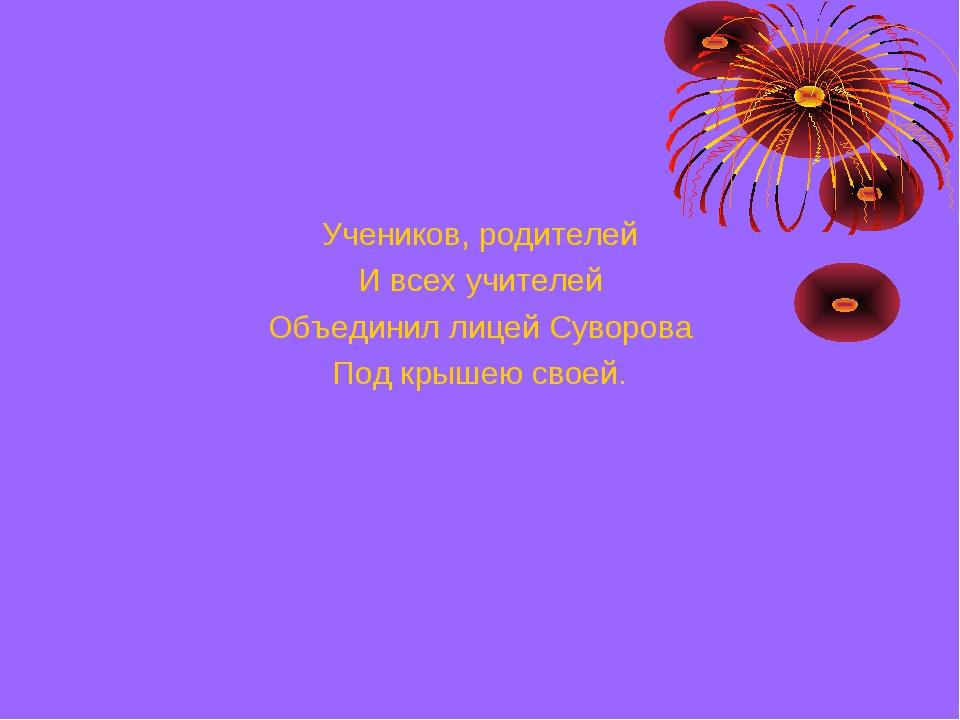 Учеников, родителей И всех учителей Объединил лицей Суворова Под крышею своей.