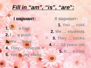 "Fill in ""am"", ""is"", ""are"": I вариант: It … a bus. I … a pupil. We … boys. The"