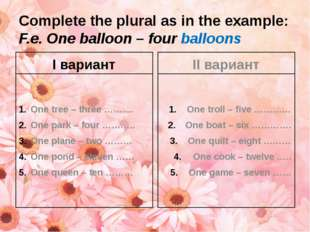 Complete the plural as in the example: F.e. One balloon – four balloons I вар