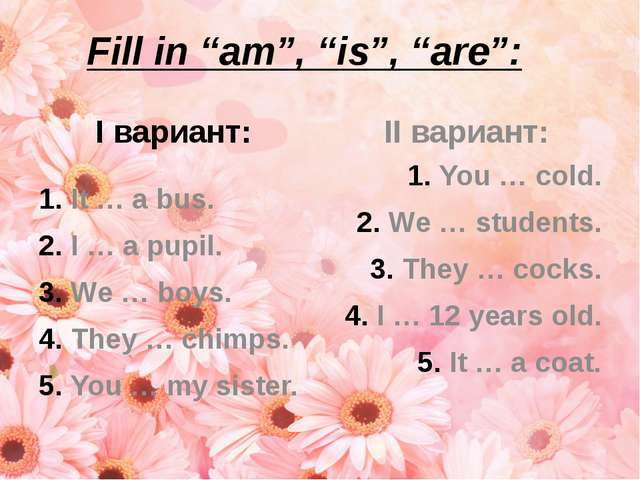 "Fill in ""am"", ""is"", ""are"": I вариант: It … a bus. I … a pupil. We … boys. The..."