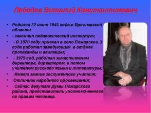 Лебедев Виталий Константинович Родился 22 июня 1941 года в Ярославской област
