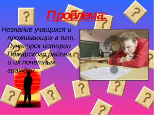 Проблема: Незнание учащихся и проживающих в пгт. Лучегорск истории Пожарского