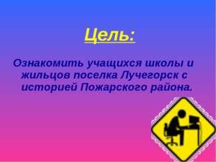 Цель: Ознакомить учащихся школы и жильцов поселка Лучегорск с историей Пожарс