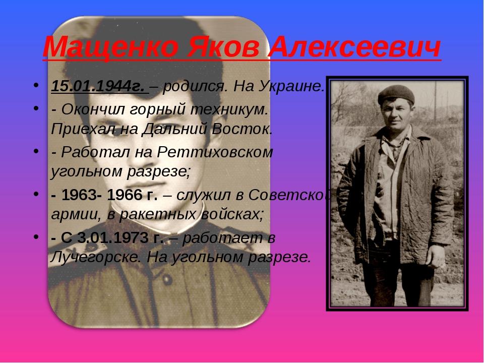 Мащенко Яков Алексеевич 15.01.1944г. – родился. На Украине. - Окончил горный...