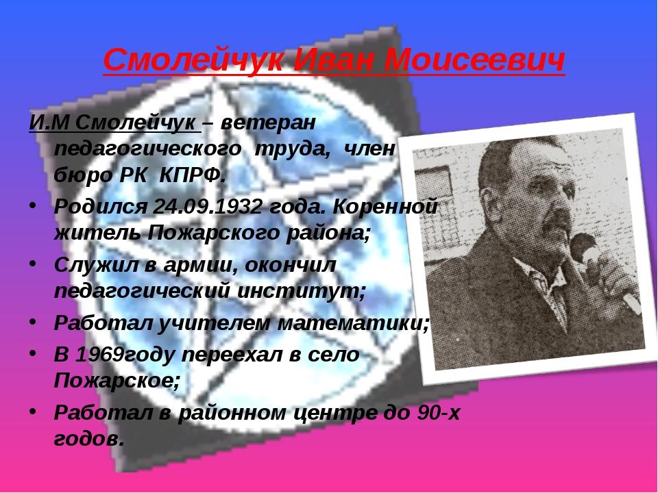 Смолейчук Иван Моисеевич И.М Смолейчук – ветеран педагогического труда, член...