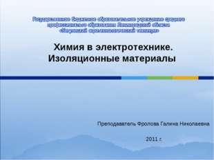 Преподаватель Фролова Галина Николаевна 2011 г. Химия в электротехнике. Изоля