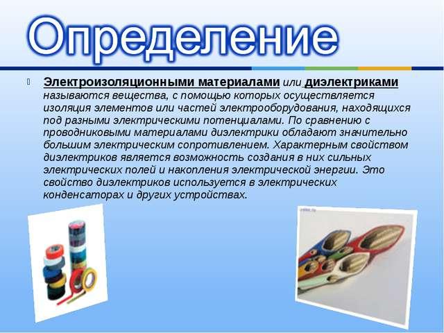 Электроизоляционными материалами или диэлектриками называются вещества, с пом...