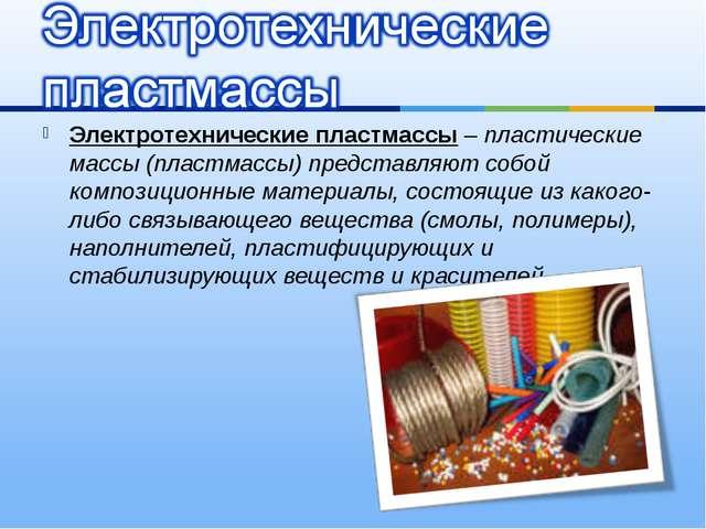 Электротехнические пластмассы – пластические массы (пластмассы) представляют...