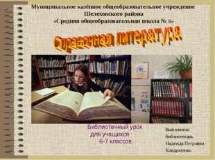 Библиотечный урок для учащихся 6-7 классов Муниципальное казённое общеобразо