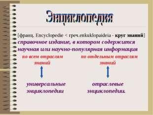 [франц. Encyclopedie < греч.enkuklopaideia - круг знаний] справочное издание,