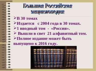 В 30 томах Издается с 2004 года в 30 томах. 1 вводный том - «Россия». Вышли в
