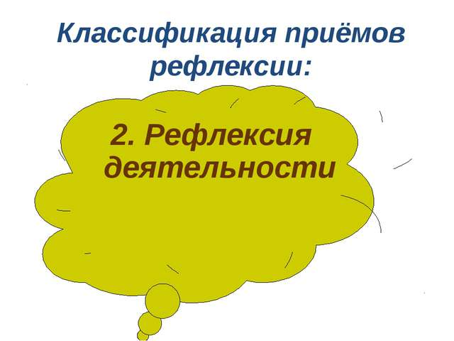 2. Рефлексия деятельности Классификация приёмов рефлексии: