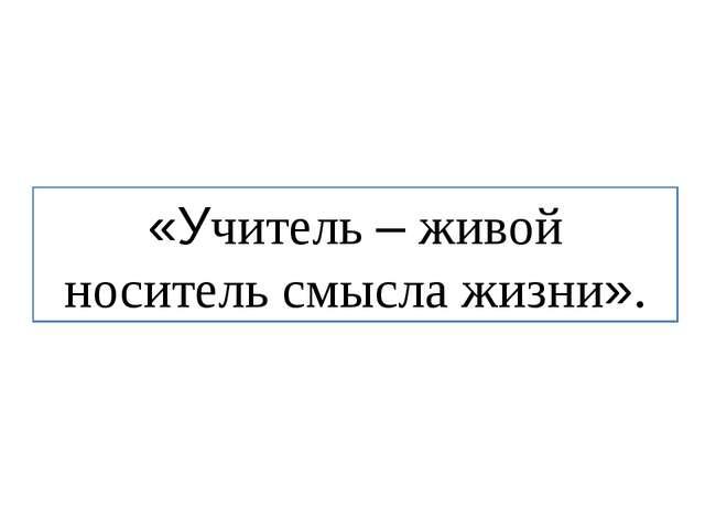 «Учитель – живой носитель смысла жизни».