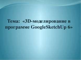 """Тема: «3D-моделирование в программе GoogleSketchUp 6» """"Мой университет - www."""
