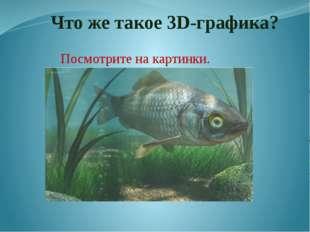 Что же такое 3D-графика? Посмотрите на картинки. Вы уже знаете, что 3d – «тр