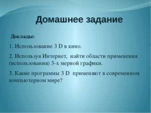 Домашнее задание Доклады: 1. Использование 3 D в кино. 2. Используя Интернет,