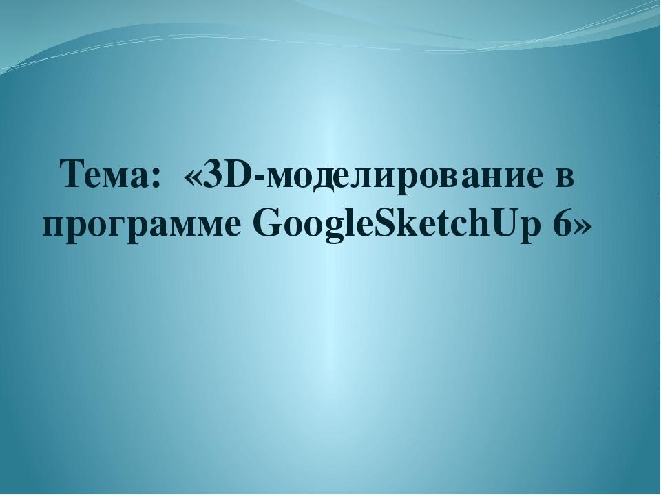 """Тема: «3D-моделирование в программе GoogleSketchUp 6» """"Мой университет - www...."""