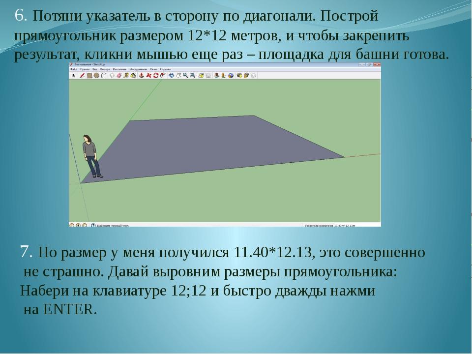 6. Потяни указатель в сторону по диагонали. Построй прямоугольник размером 12...