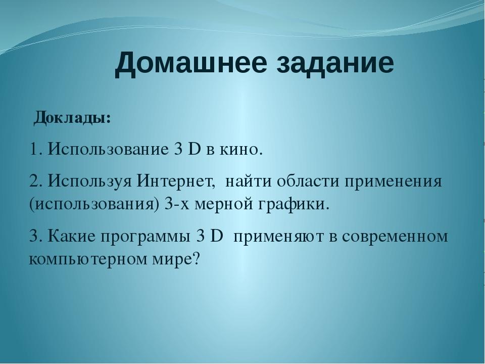 Домашнее задание Доклады: 1. Использование 3 D в кино. 2. Используя Интернет,...