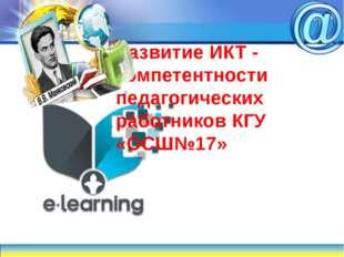 Развитие ИКТ - компетентности педагогических работников КГУ «ОСШ№17»