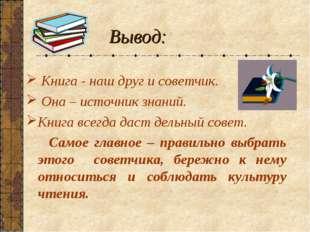 Вывод: Книга - наш друг и советчик. Она – источник знаний. Книга всегда даст