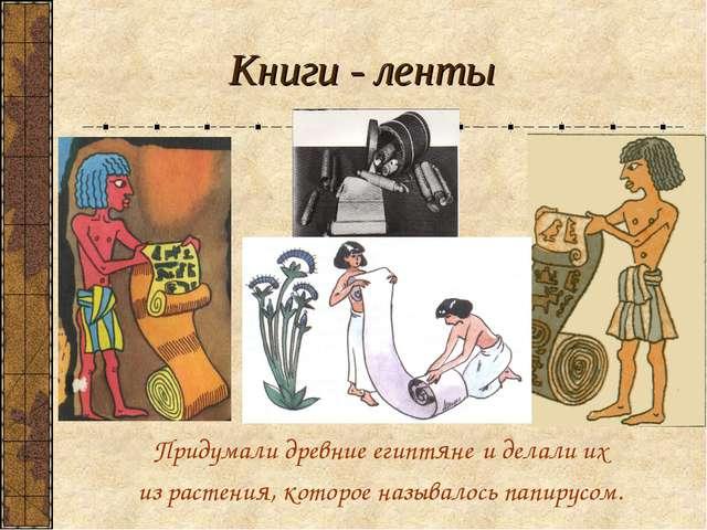 Книги - ленты Придумали древние египтяне и делали их из растения, которое наз...