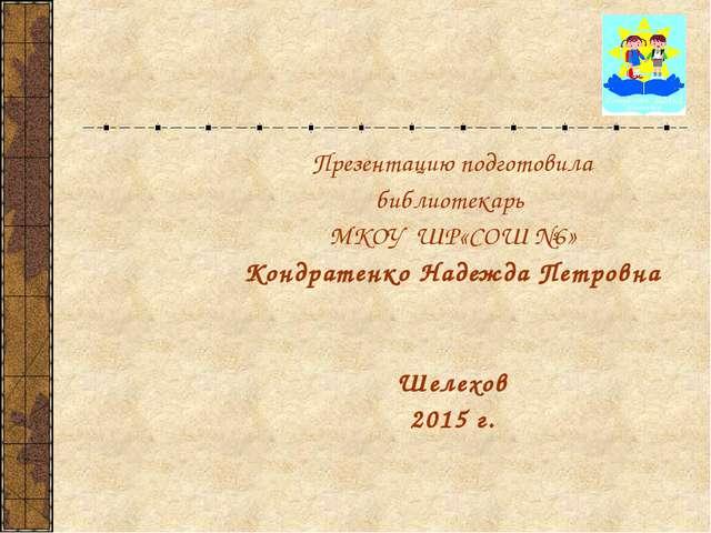 Презентацию подготовила библиотекарь МКОУ ШР«СОШ №6» Кондратенко Надежда Пе...
