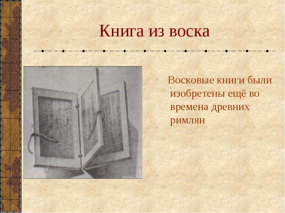 Книга из воска Восковые книги были изобретены ещё во времена древних римлян