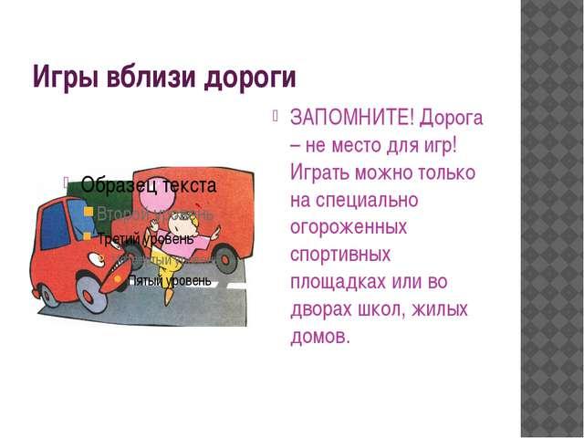 Игры вблизи дороги ЗАПОМНИТЕ! Дорога – не место для игр! Играть можно только...