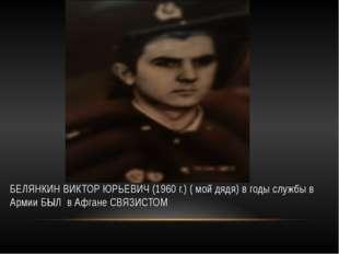 БЕЛЯНКИН ВИКТОР ЮРЬЕВИЧ (1960 г.) ( мой дядя) в годы службы в Армии БЫЛ в Аф