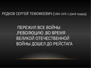 РЕДКОВ СЕРГЕЙ ТЕМОФЕЕВИЧ (1886-1976 гг.)(мой прадед) ПЕРЕЖИЛ ВСЕ ВОЙНЫ ,РЕВОЛ