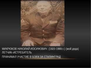 МИКРЮКОВ НИКОЛАЙ ИОСИФОВИЧ (1920-1990г.г.) (мой деда) ЛЕТЧИК–ИСТРЕБИТЕЛЬ ПРИ