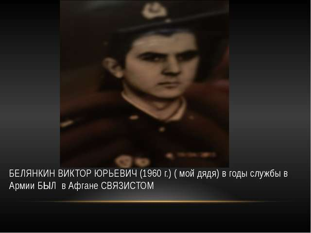 БЕЛЯНКИН ВИКТОР ЮРЬЕВИЧ (1960 г.) ( мой дядя) в годы службы в Армии БЫЛ в Аф...